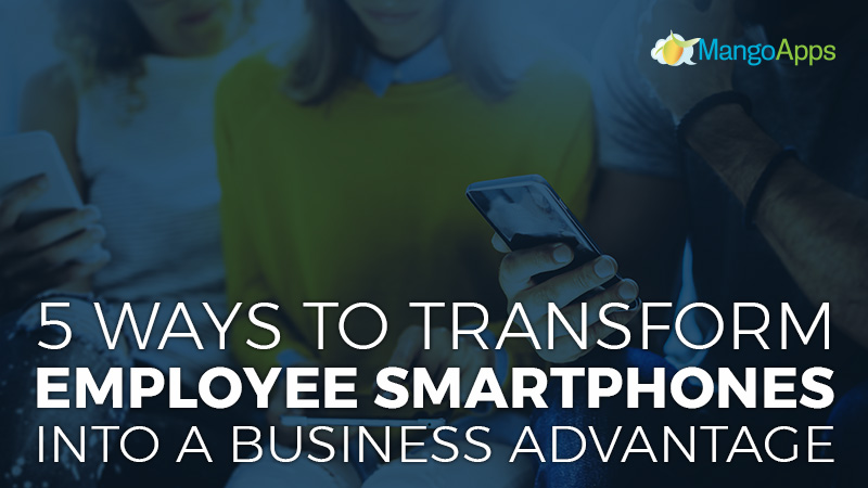 5 Ways To Transform Employee Smartphones Into A Business Advantage