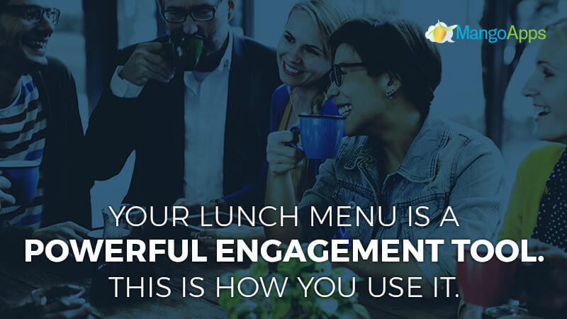 Your lunch menu is a powerful engagement tool. This is how you use it.