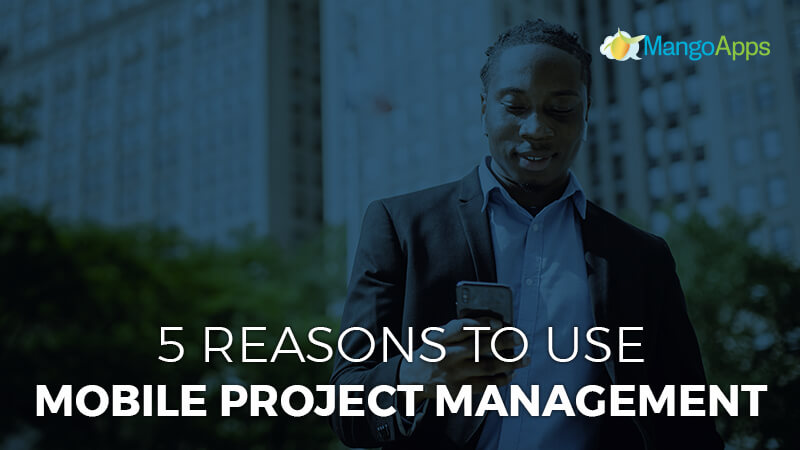 5 Reasons To Use Mobile Project Management